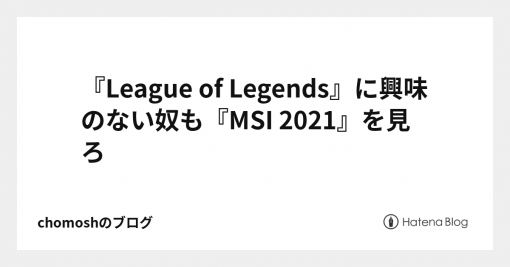 『League of Legends』に興味のない奴も『MSI 2021』を見ろ - chomoshのブログ