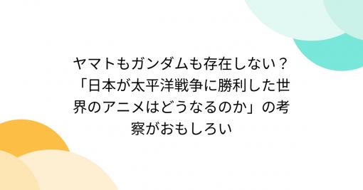 ヤマトもガンダムも存在しない?「日本が太平洋戦争に勝利した世界のアニメはどうなるのか」の考察がおもしろい - Togetter