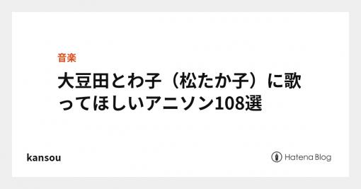 大豆田とわ子(松たか子)に歌ってほしいアニソン108選 - kansou