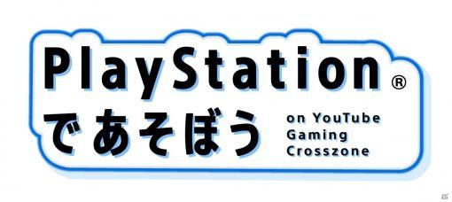 「PlayStationであそぼう on YouTube Gaming Crosszone」6月12日より動画公開&ライブ配信!