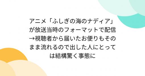 アニメ「ふしぎの海のナディア」が放送当時のフォーマットで配信→視聴者から届いたお便りもそのまま流れるので出した人にとっては結構驚く事態に - Togetter