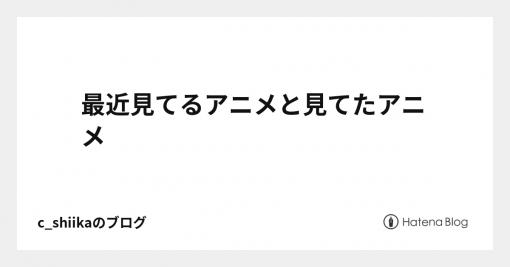 最近見てるアニメと見てたアニメ - c_shiikaのブログ