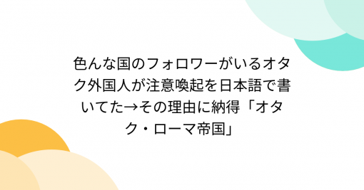 色んな国のフォロワーがいるオタク外国人が注意喚起を日本語で書いてた→その理由に納得「オタク・ローマ帝国」 - Togetter