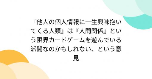 『他人の個人情報に一生興味抱いてくる人類』は『人間関係』という限界カードゲームを遊んでいる派閥なのかもしれない、という意見 - Togetter
